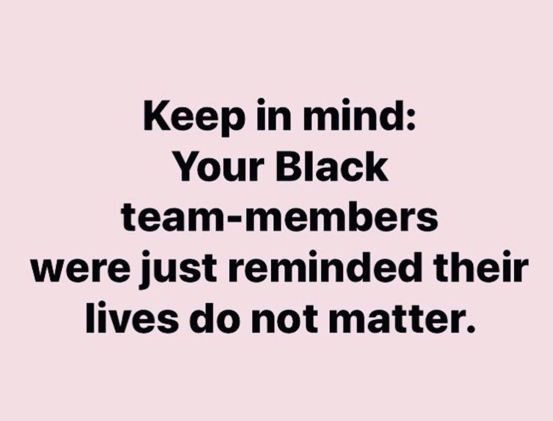 Keep in mind: Your Black team-members were just reminded their lives do not matter.